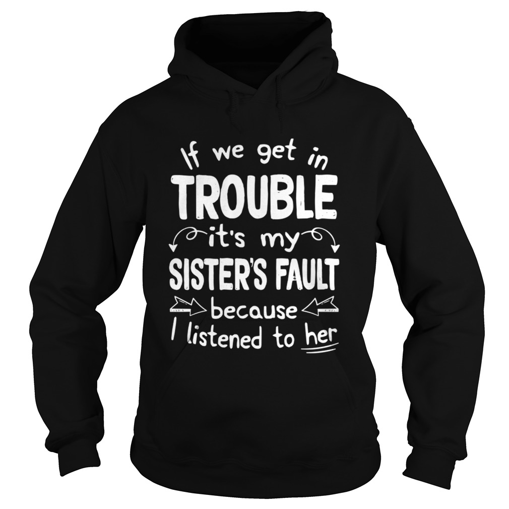 If We Get In Trouble Its My Sisters Fault TShirt Hoodie