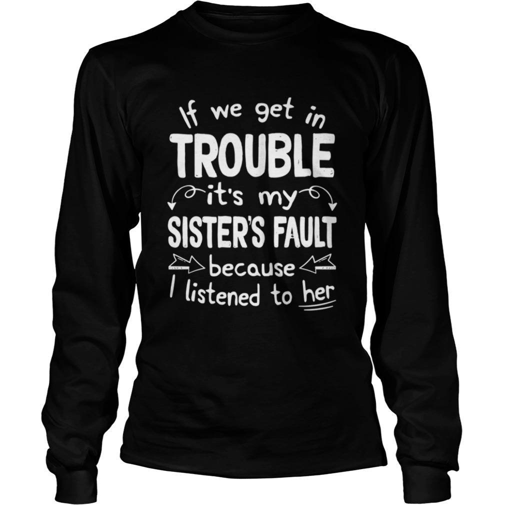 If We Get In Trouble Its My Sisters Fault TShirt LongSleeve