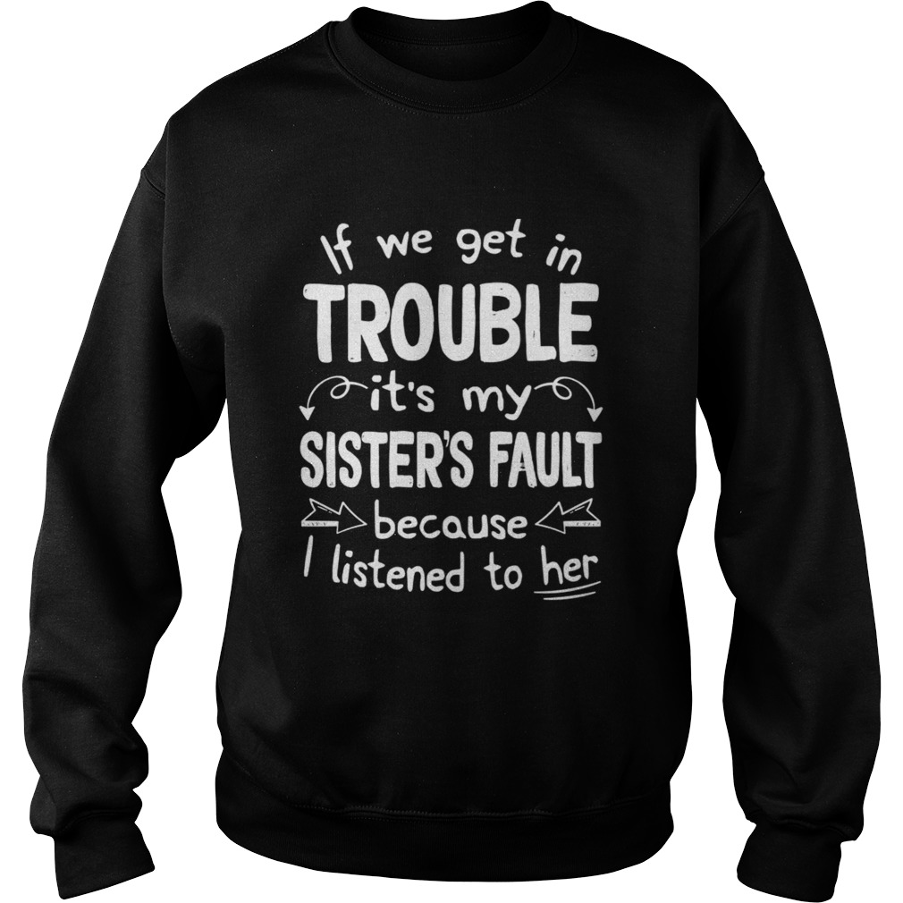 If We Get In Trouble Its My Sisters Fault TShirt Sweatshirt
