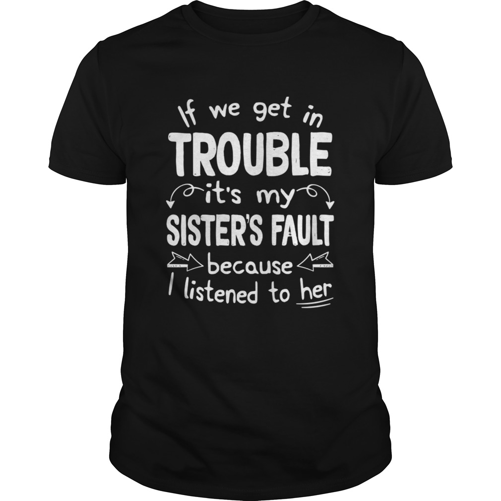 If We Get In Trouble Its My Sisters Fault TShirt Unisex