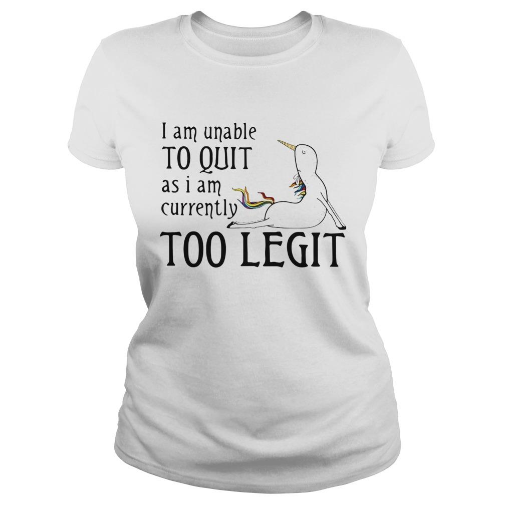 Unicorn I Am Unable To Quit As I Am Too Legit Shirt Classic Ladies