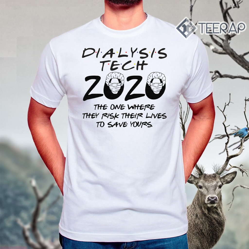 Dialysis tech 2020 the one where they risk their lives to save yours t-shirts