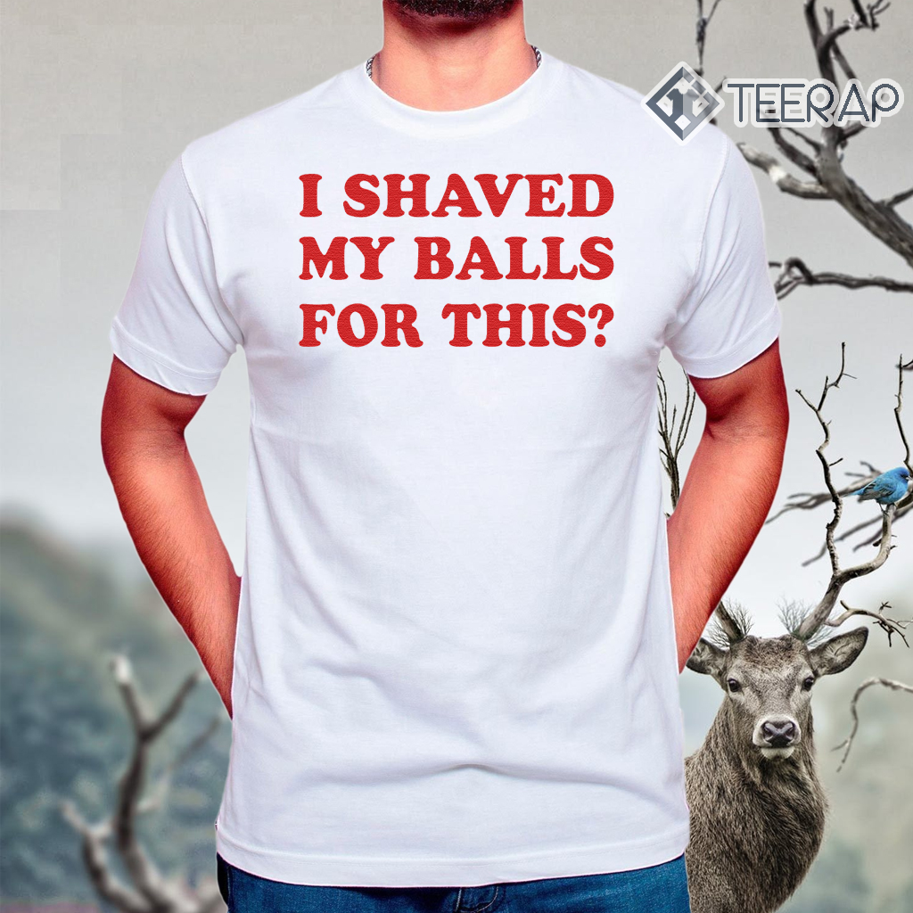 I Shaved My Balls For This T-Shirts