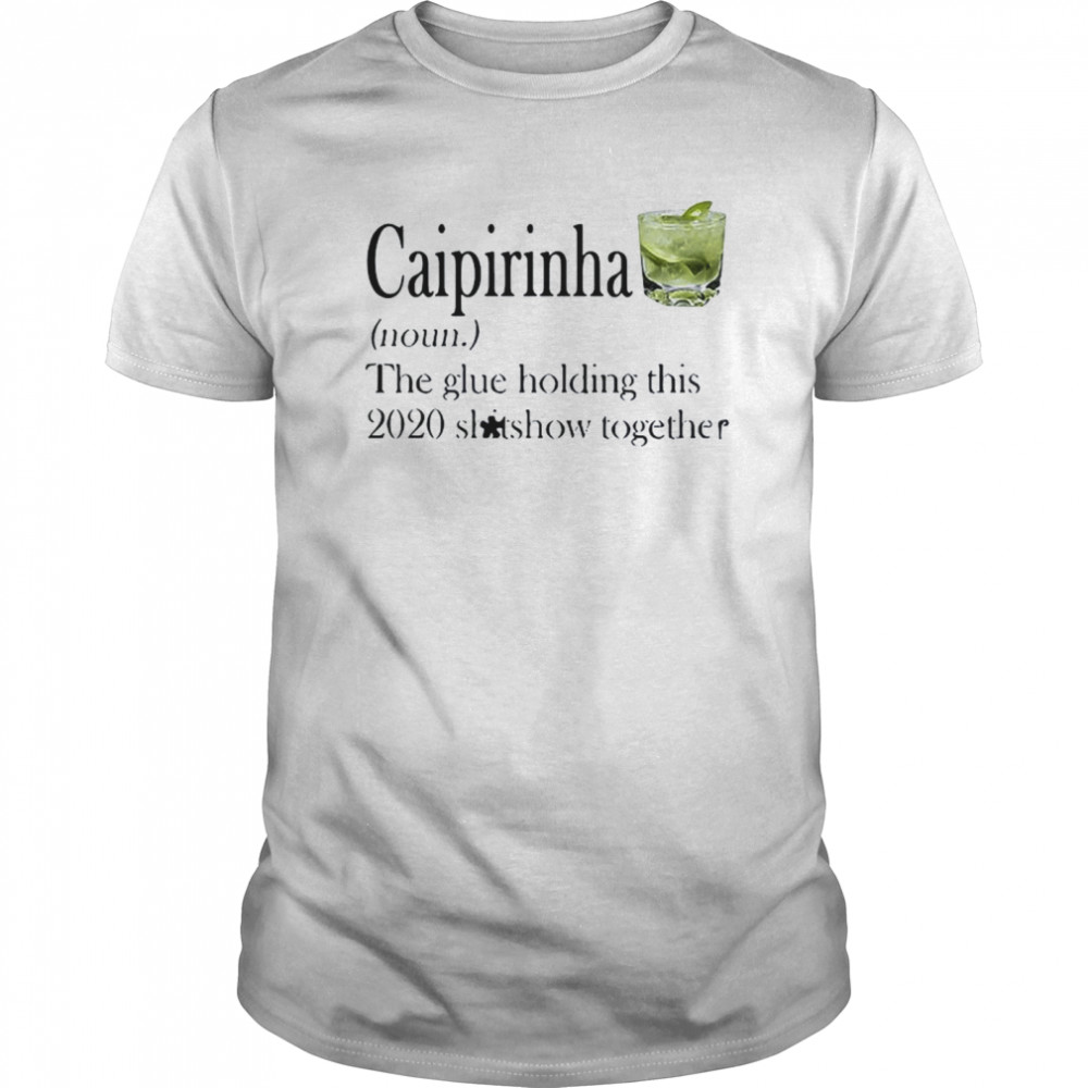 Caipirinha The Glue Holding This 2020 Shitshow Together  Classic Men's T-shirt