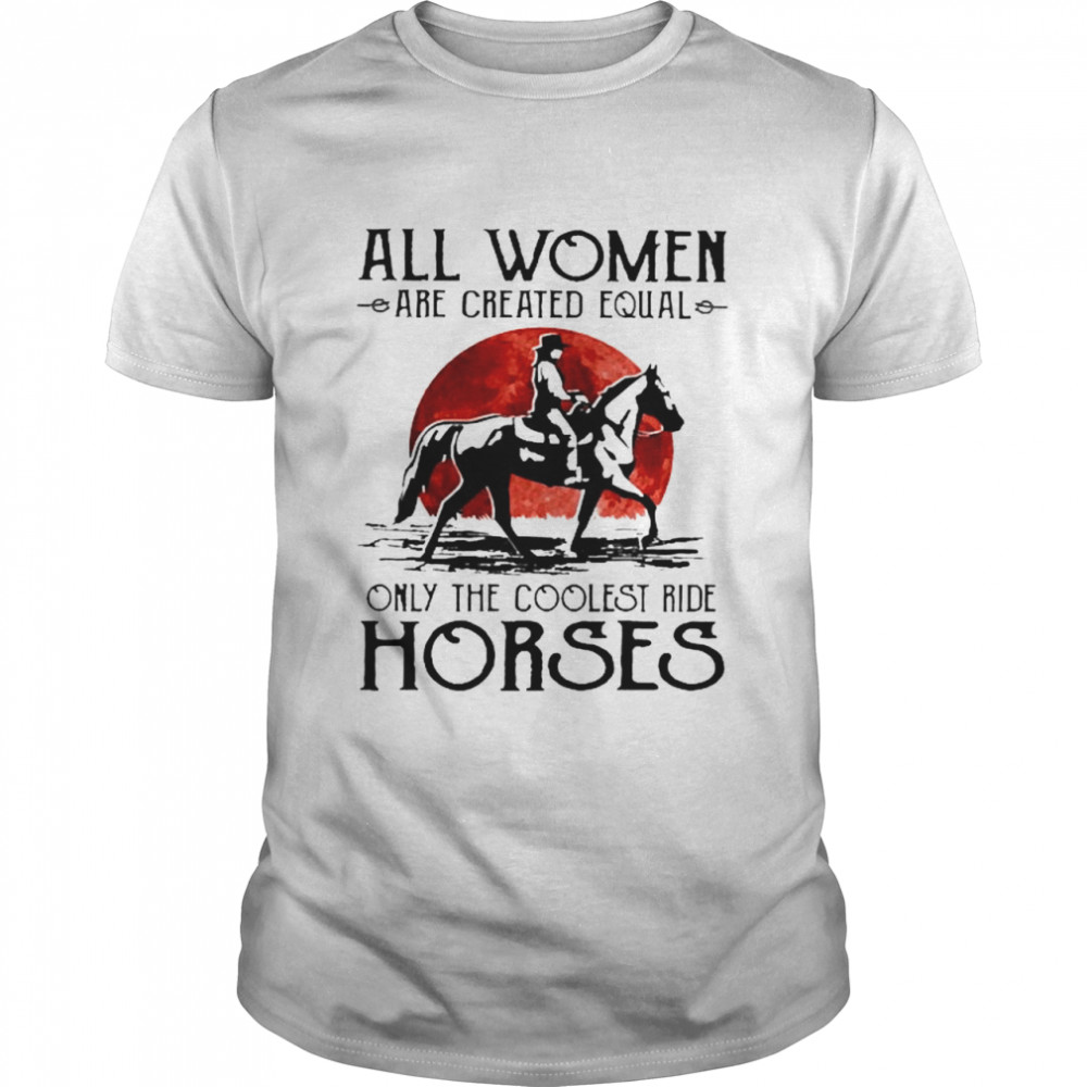 All women are created equal only the coolest ride horses  Classic Men's T-shirt