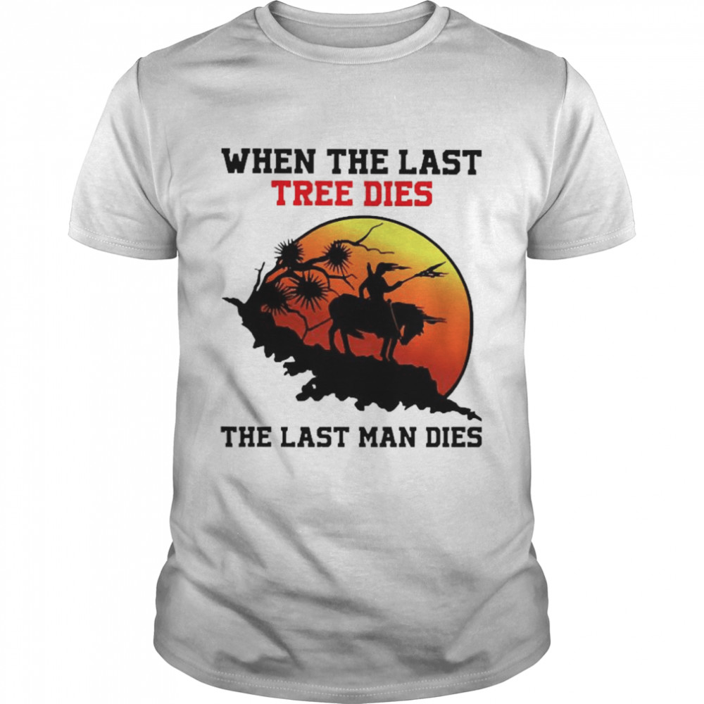 When The last tree dies the last man dies  Classic Men's T-shirt