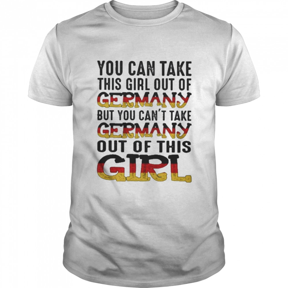 You can take this girl out of germany but you cant take germany out of this girl  Classic Men's T-shirt