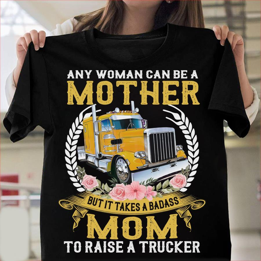 Any woman can be a mother mom to raise a trucker tee shirt
