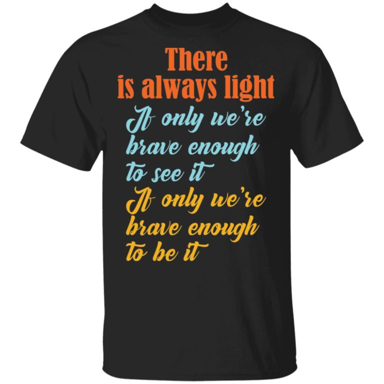 There Is Always Light If Only We're Brave Enough To See It Unisex Shirt