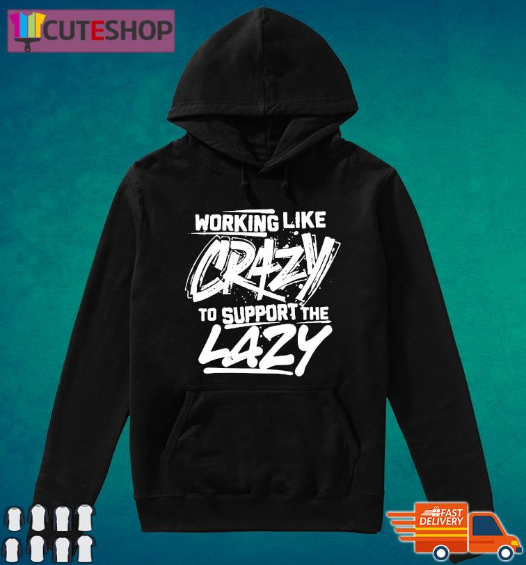 Working Like Crazy To Support The Lazy Original T-Shirt Hoodie
